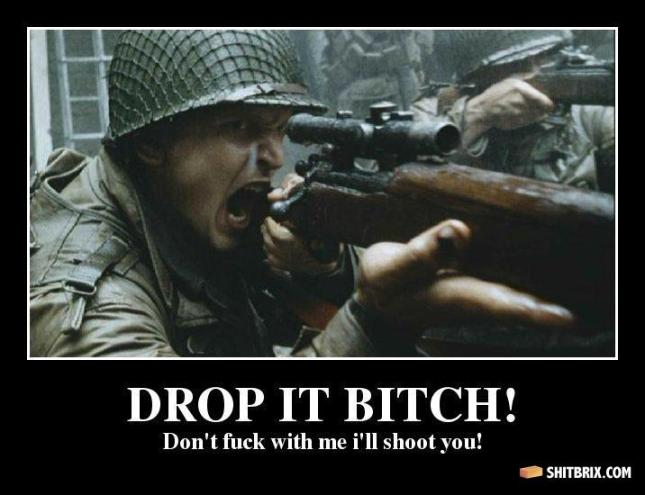 drop-it-bitch-drop-it-bitch-don-t-fuck-with-me-i-ll-shoot-you-17beba
